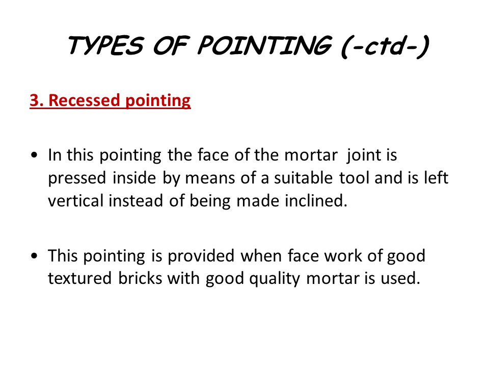 3. Recessed pointing In this pointing the face of the mortar joint is pressed inside by means of a suitable tool and is left vertical instead of being