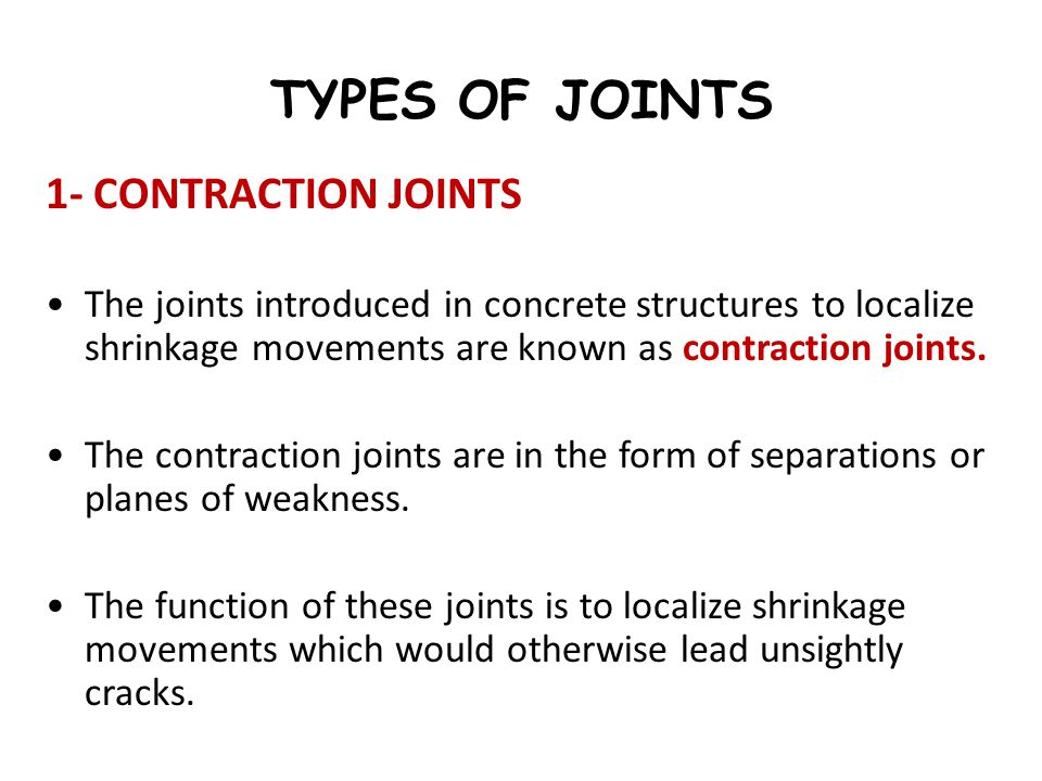 TYPES OF JOINTS 1- CONTRACTION JOINTS The joints introduced in concrete structures to localize shrinkage movements are known as contraction joints. Th