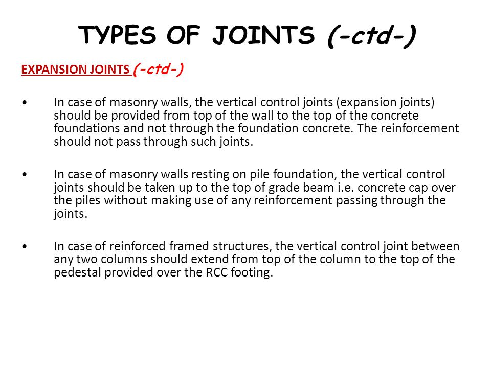 TYPES OF JOINTS (-ctd-) EXPANSION JOINTS (-ctd-) In case of masonry walls, the vertical control joints (expansion joints) should be provided from top
