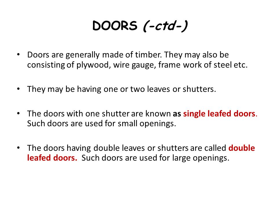 DOORS (-ctd-) Doors are generally made of timber. They may also be consisting of plywood, wire gauge, frame work of steel etc. They may be having one