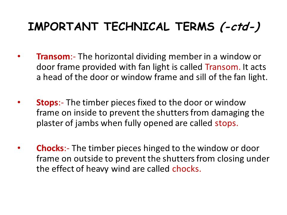 IMPORTANT TECHNICAL TERMS (-ctd-) Transom:- The horizontal dividing member in a window or door frame provided with fan light is called Transom. It act