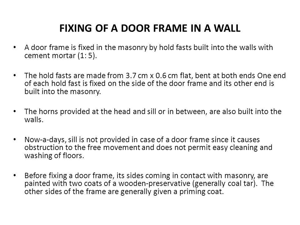 FIXING OF A DOOR FRAME IN A WALL A door frame is fixed in the masonry by hold fasts built into the walls with cement mortar (1: 5). The hold fasts are