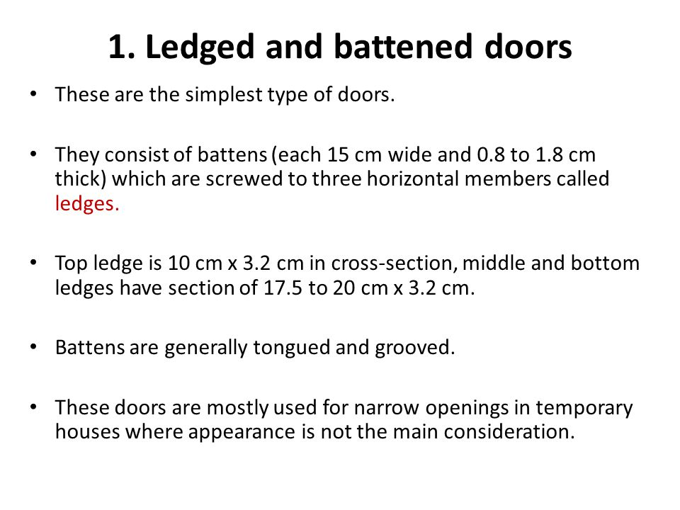1. Ledged and battened doors These are the simplest type of doors. They consist of battens (each 15 cm wide and 0.8 to 1.8 cm thick) which are screwed