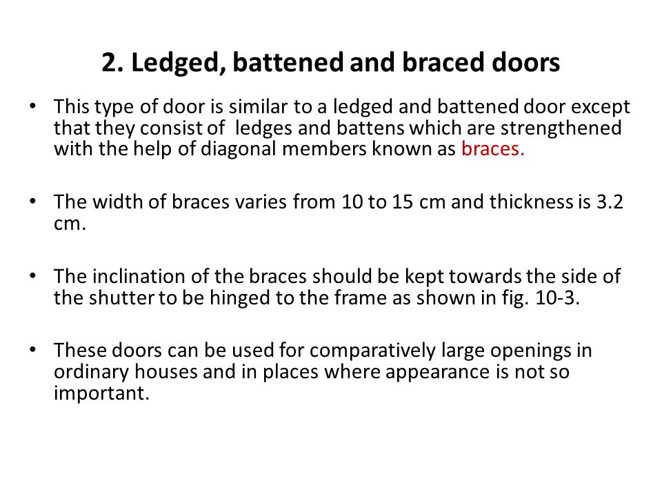 2. Ledged, battened and braced doors This type of door is similar to a ledged and battened door except that they consist of ledges and battens which a