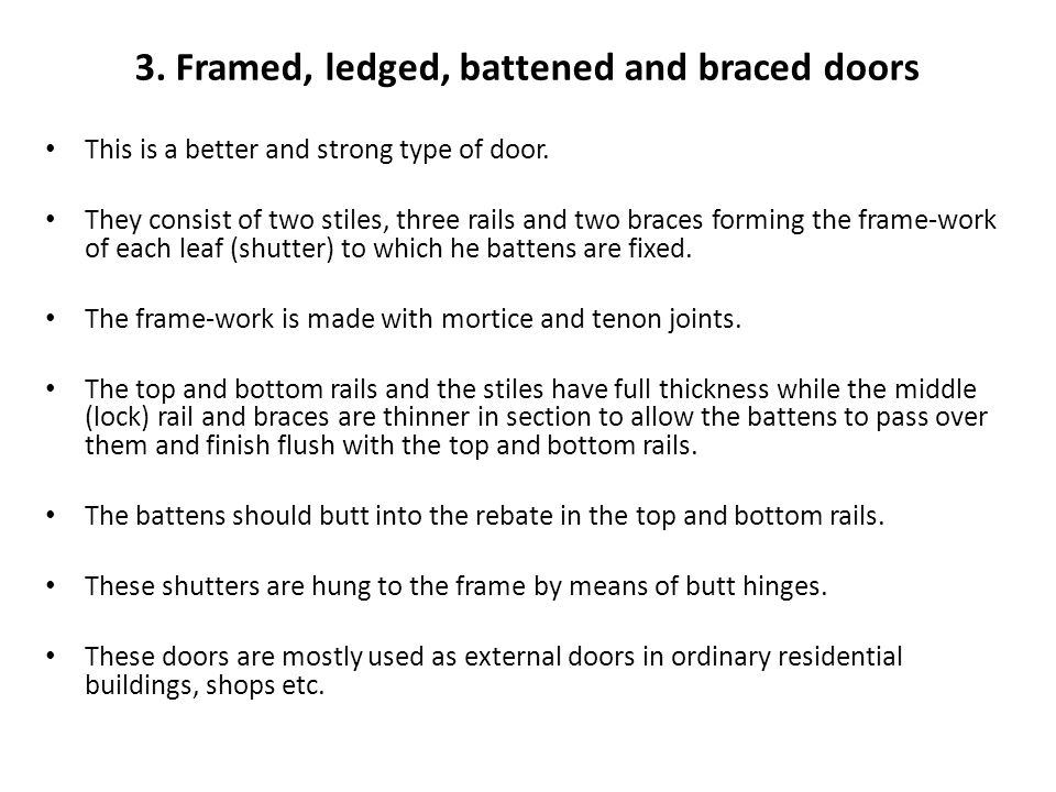 3. Framed, ledged, battened and braced doors This is a better and strong type of door. They consist of two stiles, three rails and two braces forming
