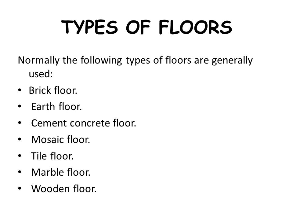 TYPES OF FLOORS Normally the following types of floors are generally used: Brick floor. Earth floor. Cement concrete floor. Mosaic floor. Tile floor.