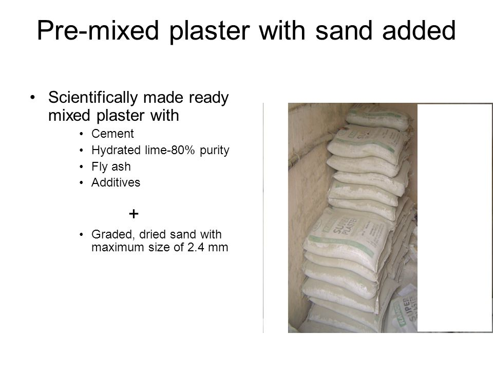 Pre-mixed plaster with sand added Scientifically made ready mixed plaster with Cement Hydrated lime-80% purity Fly ash Additives + Graded, dried sand with maximum size of 2.4 mm