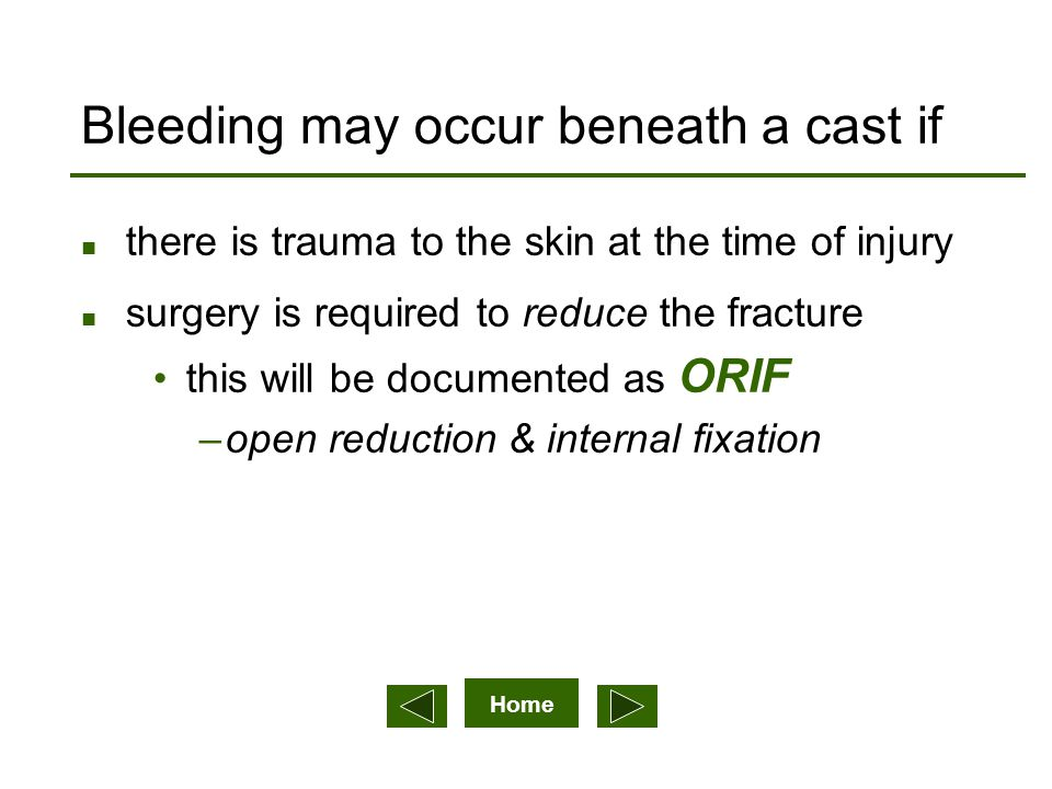 Home Bleeding may occur beneath a cast if n there is trauma to the skin at the time of injury n surgery is required to reduce the fracture this will be documented as ORIF –open reduction & internal fixation