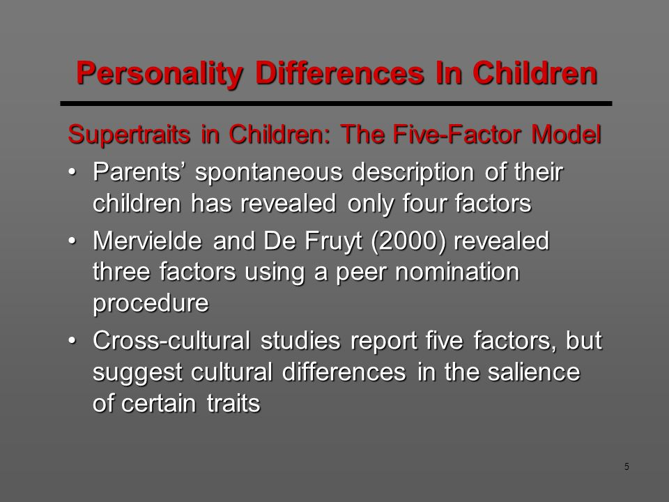 6 Eysenck's Big Three in Children Eysenck's three dimensions have been assessed in children using the Eysenck Personality Questionnaire-Junior (EPQ-J)Eysenck's three dimensions have been assessed in children using the Eysenck Personality Questionnaire-Junior (EPQ-J) The scale was supported, with individual differences on all three dimensions, but low reliability on psychoticismThe scale was supported, with individual differences on all three dimensions, but low reliability on psychoticism Existing data shows limited support for the openness factorExisting data shows limited support for the openness factor Personality Differences In Children