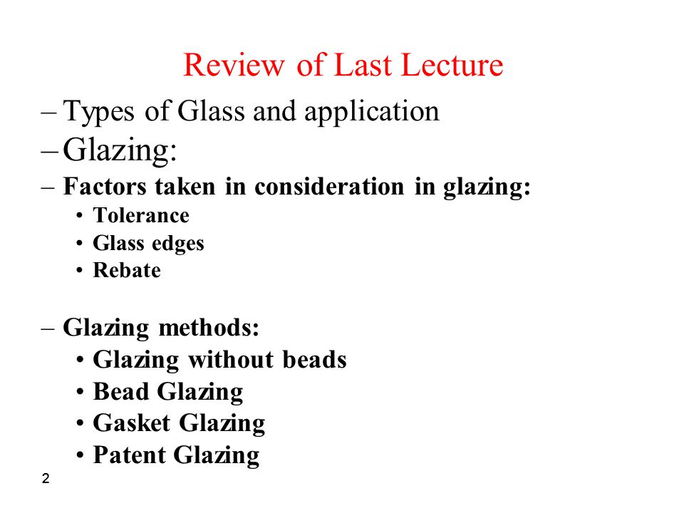 22 Review of Last Lecture –Types of Glass and application –Glazing: –Factors taken in consideration in glazing: Tolerance Glass edges Rebate –Glazing