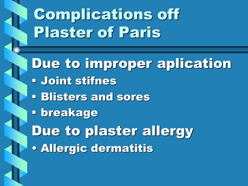 Complications off Plaster of Paris Due to tight fit PainPain Pressure sorePressure sore Compartmental syndromeCompartmental syndrome Peripheral nerve injuryPeripheral nerve injury