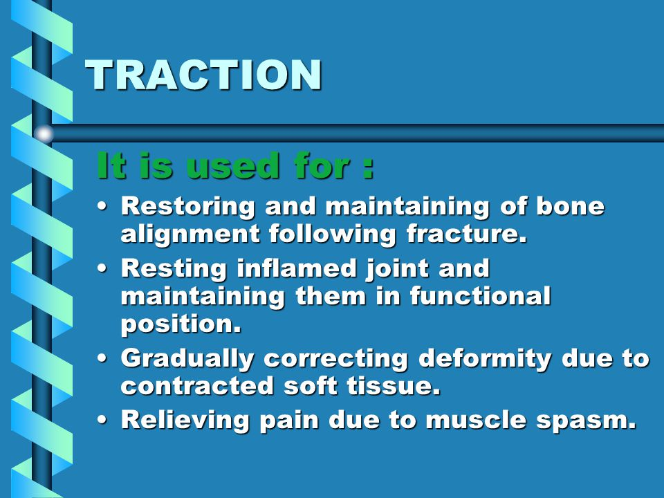 TRACTION By controlling movement of the injured part, traction enables bone and soft tissue to heal and can be used as a method of treatment.By controlling movement of the injured part, traction enables bone and soft tissue to heal and can be used as a method of treatment.