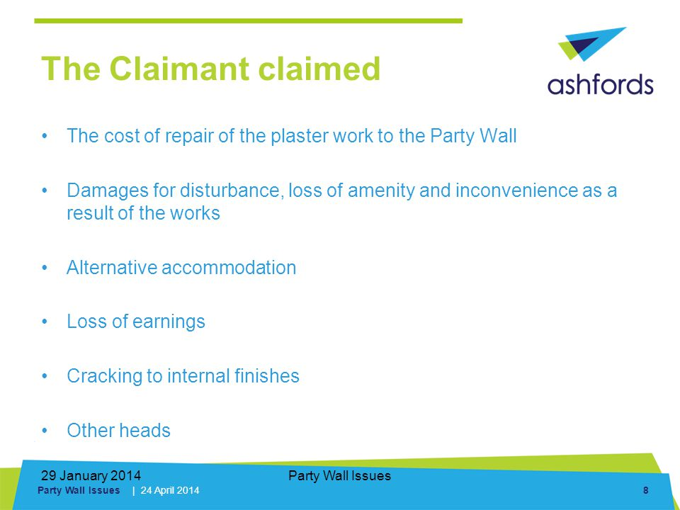Party Wall Issues | 24 April 2014 8 29 January 2014Party Wall Issues The Claimant claimed The cost of repair of the plaster work to the Party Wall Damages for disturbance, loss of amenity and inconvenience as a result of the works Alternative accommodation Loss of earnings Cracking to internal finishes Other heads