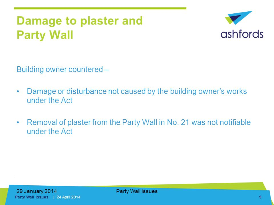 Party Wall Issues | 24 April 2014 9 29 January 2014Party Wall Issues Building owner countered – Damage or disturbance not caused by the building owner s works under the Act Removal of plaster from the Party Wall in No.
