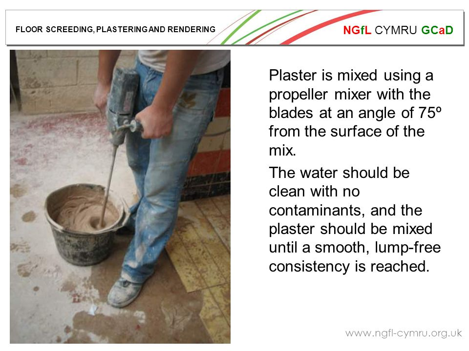 NGfL CYMRU GCaD www.ngfl-cymru.org.uk Plaster is mixed using a propeller mixer with the blades at an angle of 75º from the surface of the mix.