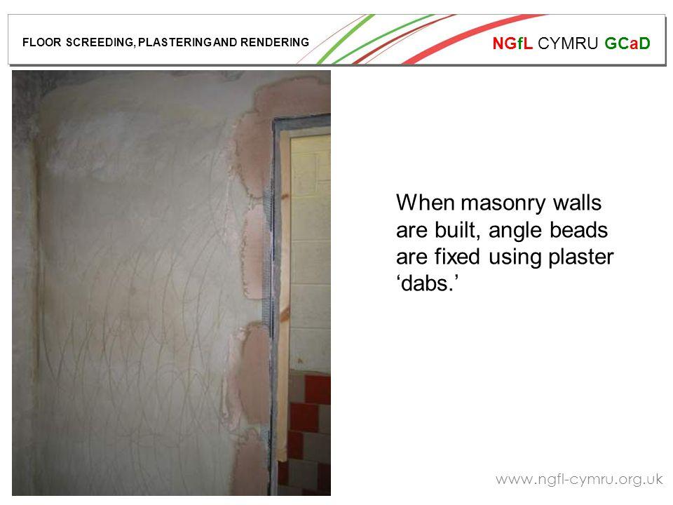 NGfL CYMRU GCaD www.ngfl-cymru.org.uk When masonry walls are built, angle beads are fixed using plaster 'dabs.' FLOOR SCREEDING, PLASTERING AND RENDERING