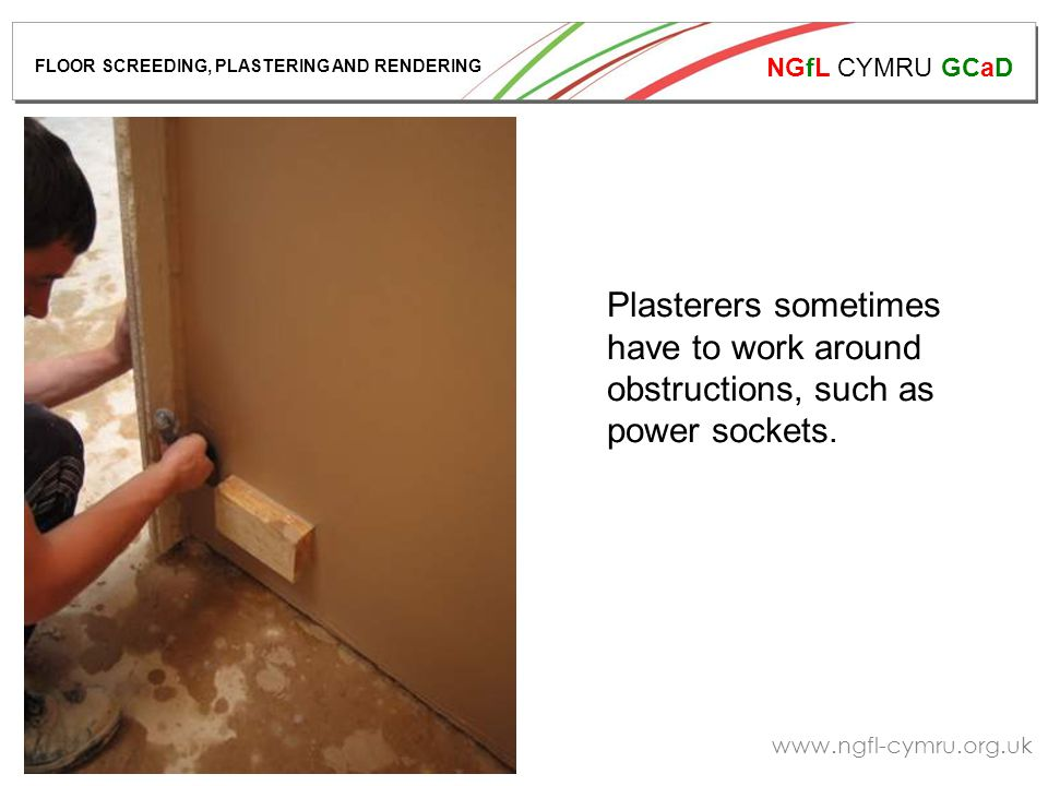 NGfL CYMRU GCaD www.ngfl-cymru.org.uk Plasterers sometimes have to work around obstructions, such as power sockets.
