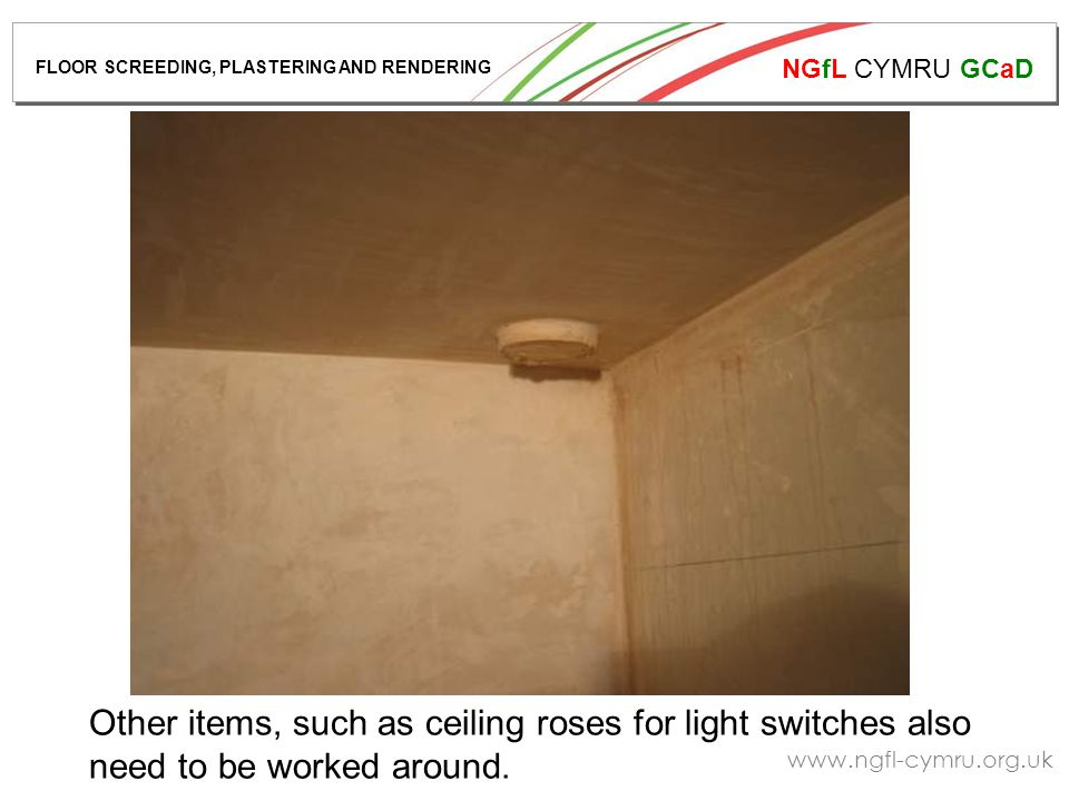 NGfL CYMRU GCaD www.ngfl-cymru.org.uk Other items, such as ceiling roses for light switches also need to be worked around. FLOOR SCREEDING, PLASTERING