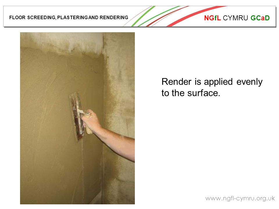 NGfL CYMRU GCaD www.ngfl-cymru.org.uk Render is applied evenly to the surface. FLOOR SCREEDING, PLASTERING AND RENDERING