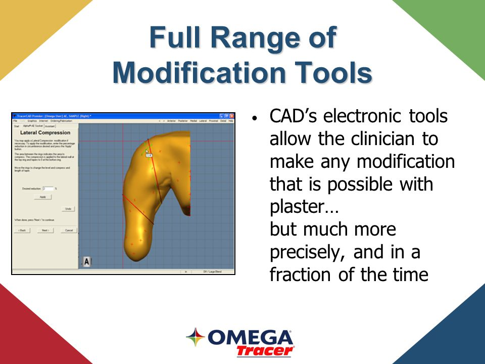 Full Range of Modification Tools CAD's electronic tools allow the clinician to make any modification that is possible with plaster… but much more precisely, and in a fraction of the time