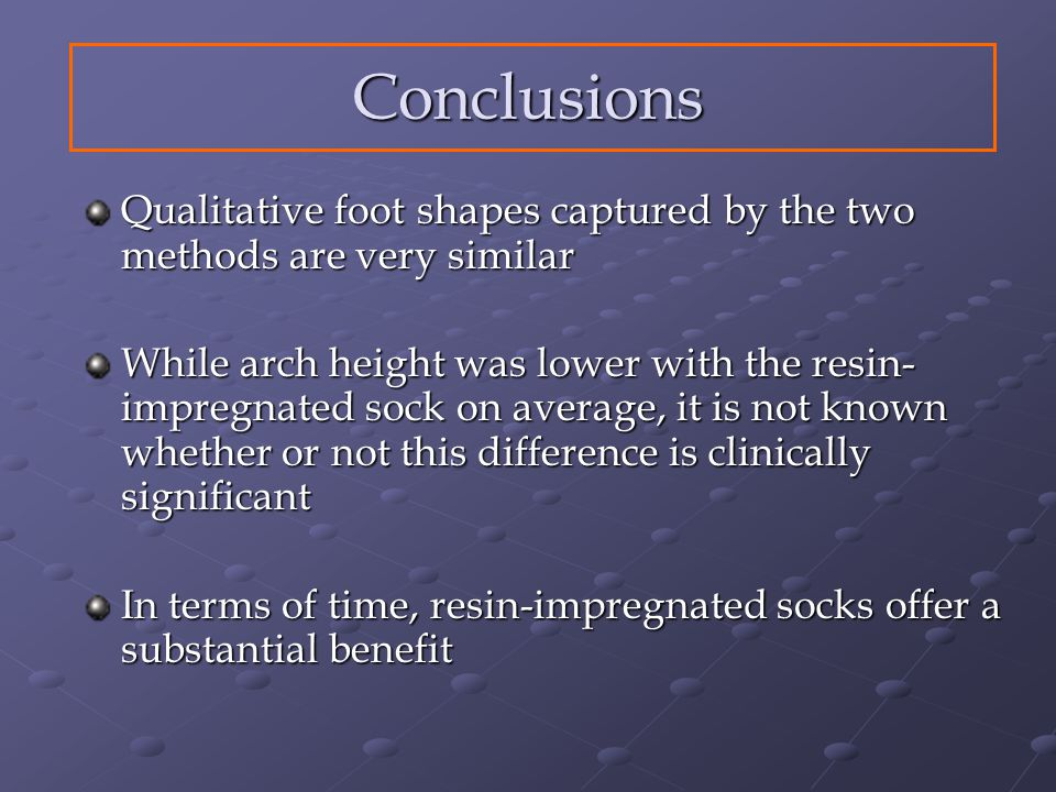 Conclusions Qualitative foot shapes captured by the two methods are very similar While arch height was lower with the resin- impregnated sock on average, it is not known whether or not this difference is clinically significant In terms of time, resin-impregnated socks offer a substantial benefit