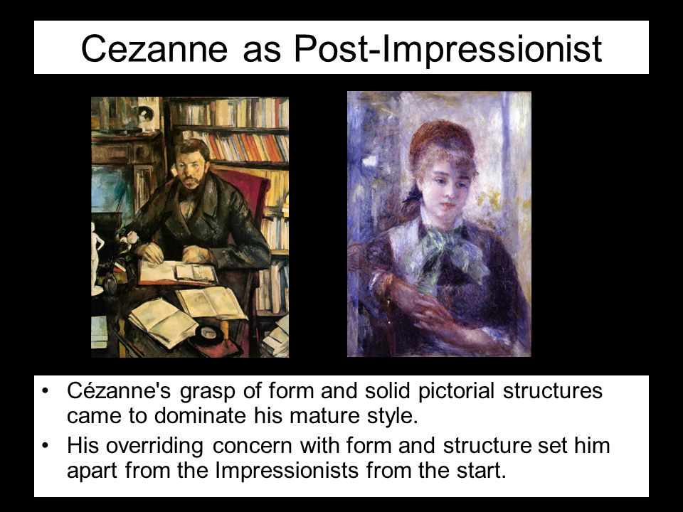 Cezanne as Post-Impressionist Cézanne's grasp of form and solid pictorial structures came to dominate his mature style. His overriding concern with fo