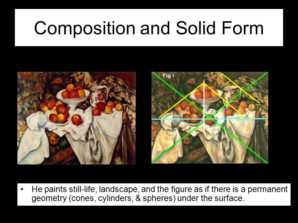 Composition and Solid Form He paints still-life, landscape, and the figure as if there is a permanent geometry (cones, cylinders, & spheres) under the surface.