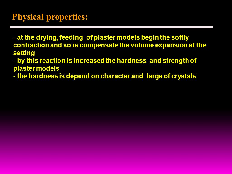Physical properties: - at the drying, feeding of plaster models begin the softly contraction and so is compensate the volume expansion at the setting - by this reaction is increased the hardness and strength of plaster models - the hardness is depend on character and large of crystals