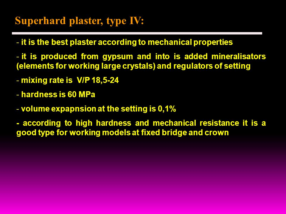 Superhard plaster, type IV: - it is the best plaster according to mechanical properties - it is produced from gypsum and into is added mineralisators (elements for working large crystals) and regulators of setting - mixing rate is V/P 18,5-24 - hardness is 60 MPa - volume expapnsion at the setting is 0,1% - according to high hardness and mechanical resistance it is a good type for working models at fixed bridge and crown