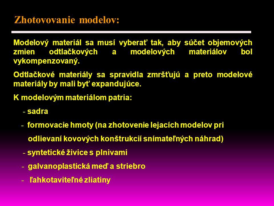 Zhotovovanie modelov: Modelový materiál sa musí vyberať tak, aby súčet objemových zmien odtlačkových a modelových materiálov bol vykompenzovaný.
