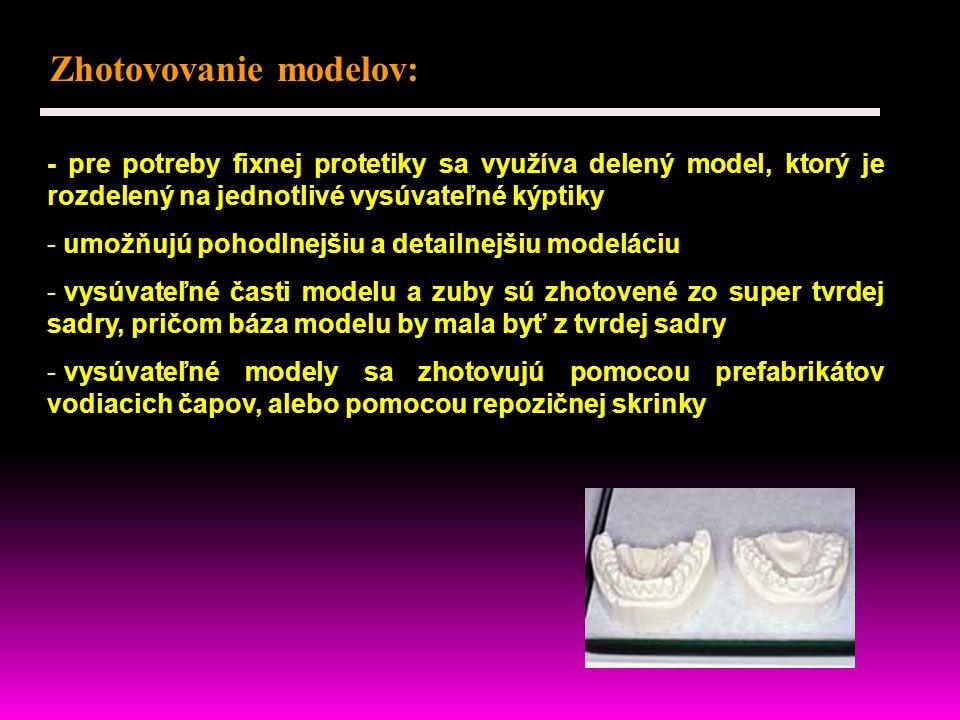 Zhotovovanie modelov: - pre potreby fixnej protetiky sa využíva delený model, ktorý je rozdelený na jednotlivé vysúvateľné kýptiky - umožňujú pohodlnejšiu a detailnejšiu modeláciu - vysúvateľné časti modelu a zuby sú zhotovené zo super tvrdej sadry, pričom báza modelu by mala byť z tvrdej sadry - vysúvateľné modely sa zhotovujú pomocou prefabrikátov vodiacich čapov, alebo pomocou repozičnej skrinky