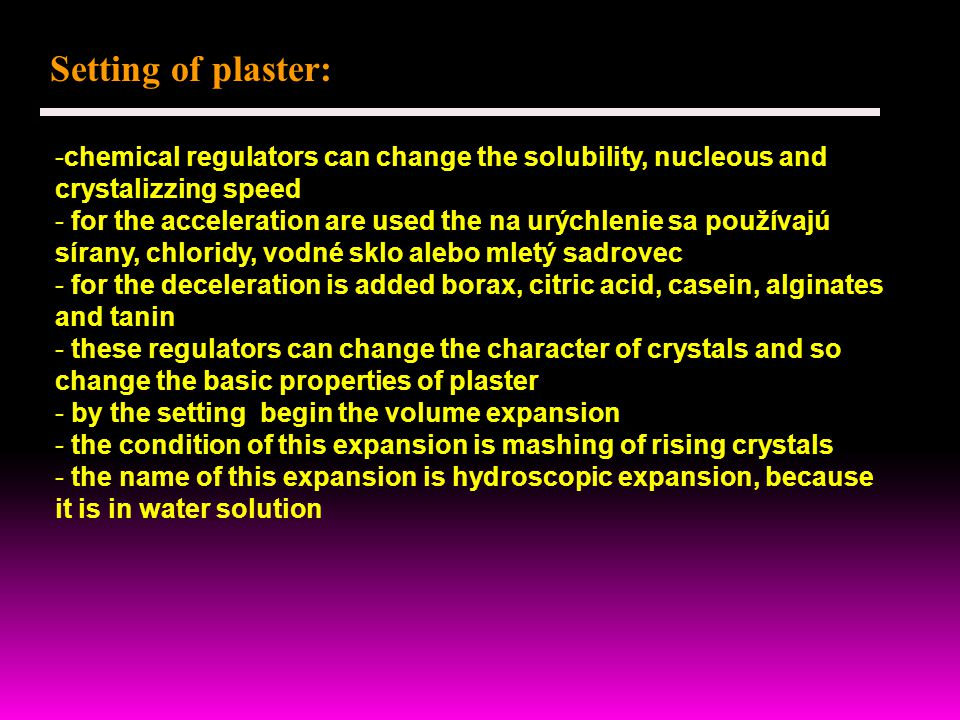 Setting of plaster: -chemical regulators can change the solubility, nucleous and crystalizzing speed - for the acceleration are used the na urýchlenie sa používajú sírany, chloridy, vodné sklo alebo mletý sadrovec - for the deceleration is added borax, citric acid, casein, alginates and tanin - these regulators can change the character of crystals and so change the basic properties of plaster - by the setting begin the volume expansion - the condition of this expansion is mashing of rising crystals - the name of this expansion is hydroscopic expansion, because it is in water solution