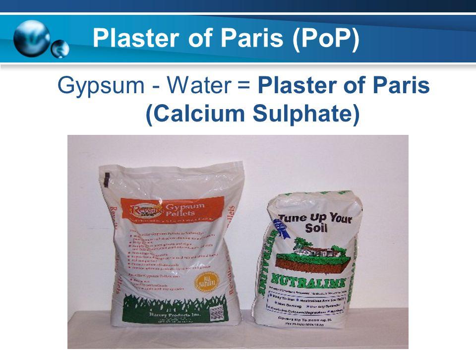 Plaster of Paris (PoP) Gypsum - Water = Plaster of Paris (Calcium Sulphate)