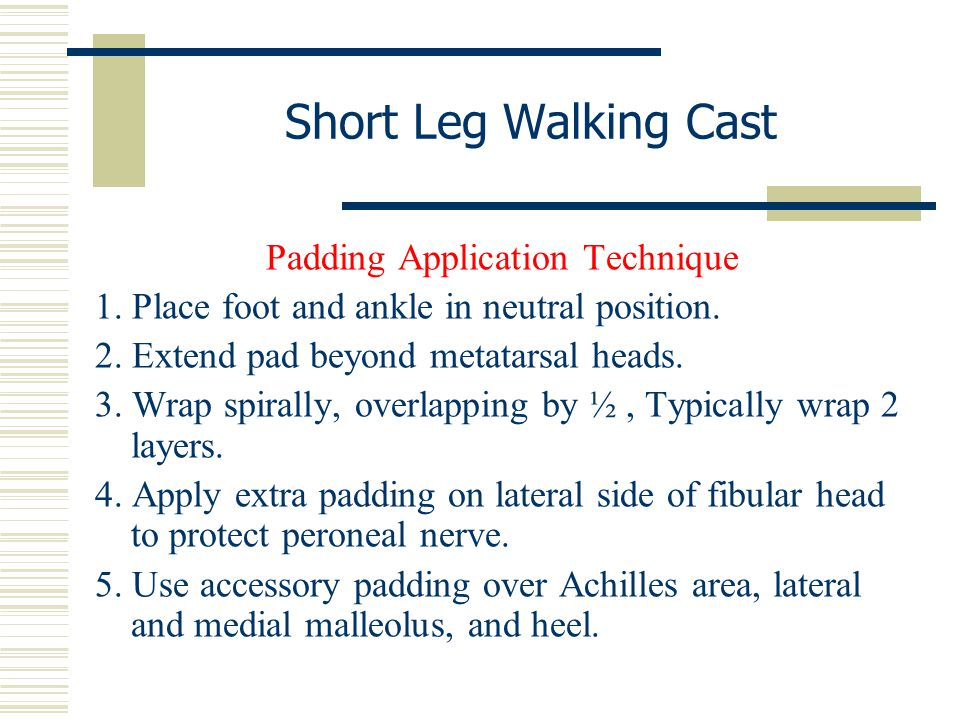 Short Leg Walking Cast Padding Application Technique 1. Place foot and ankle in neutral position. 2. Extend pad beyond metatarsal heads. 3. Wrap spira