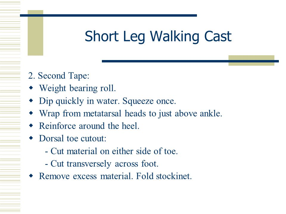 Short Leg Walking Cast 2. Second Tape:  Weight bearing roll.  Dip quickly in water. Squeeze once.  Wrap from metatarsal heads to just above ankle.