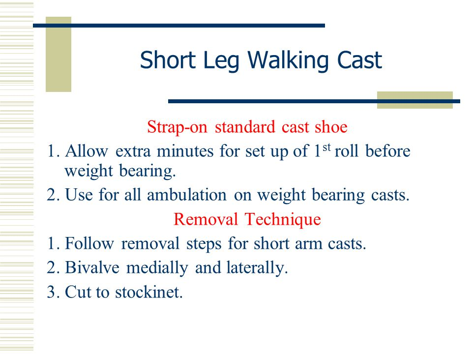 Short Leg Walking Cast Strap-on standard cast shoe 1. Allow extra minutes for set up of 1 st roll before weight bearing. 2. Use for all ambulation on