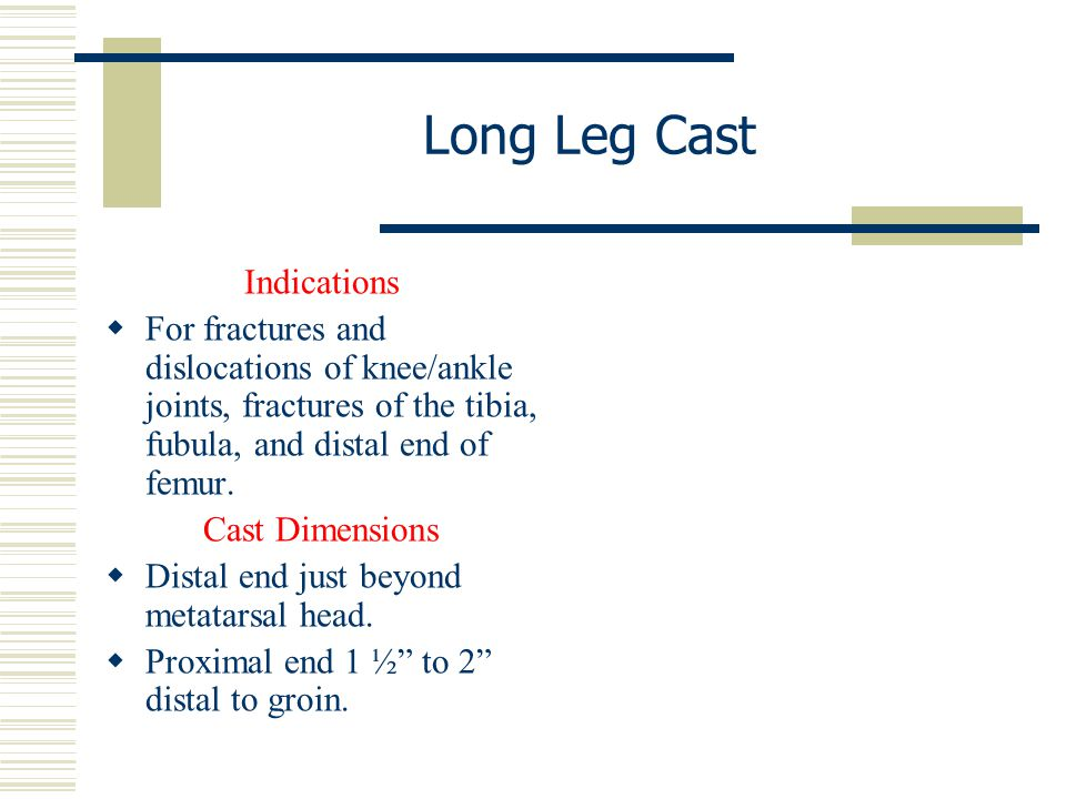 Indications  For fractures and dislocations of knee/ankle joints, fractures of the tibia, fubula, and distal end of femur. Cast Dimensions  Distal e