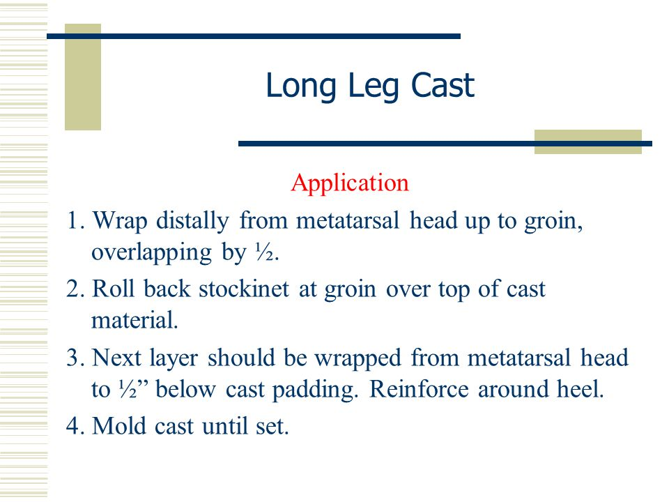 Long Leg Cast Application 1. Wrap distally from metatarsal head up to groin, overlapping by ½. 2. Roll back stockinet at groin over top of cast materi