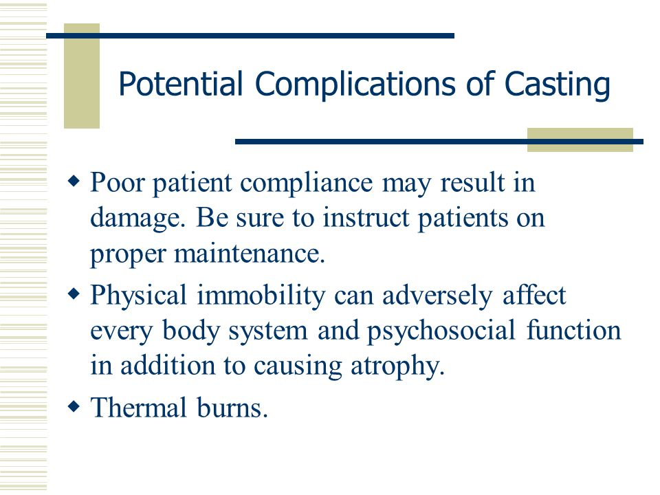 Potential Complications of Casting  Poor patient compliance may result in damage. Be sure to instruct patients on proper maintenance.  Physical immo