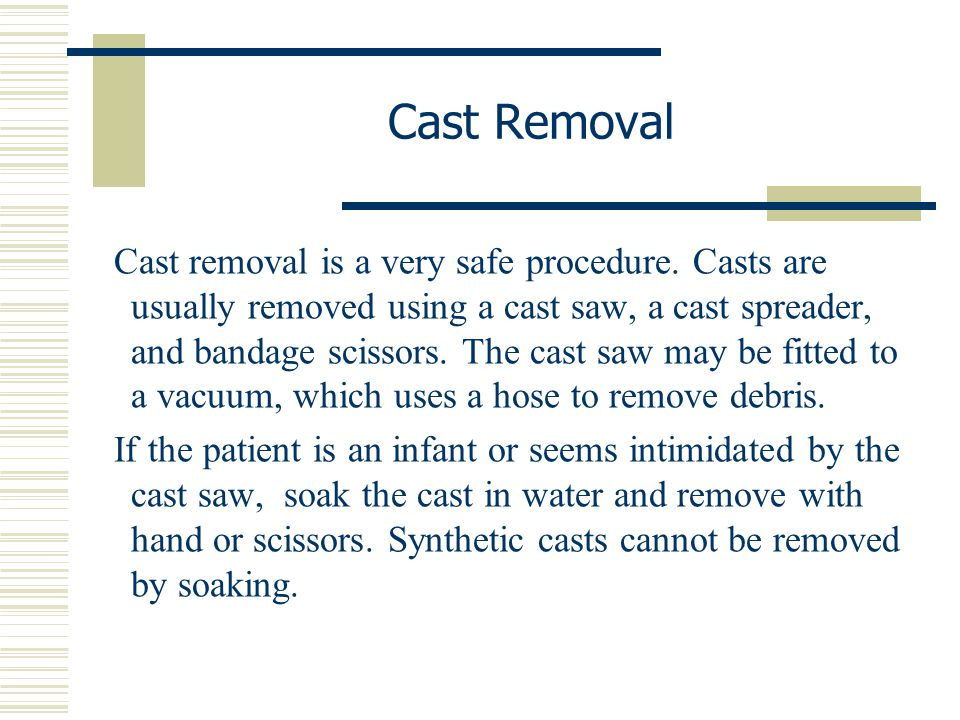 Cast removal is a very safe procedure. Casts are usually removed using a cast saw, a cast spreader, and bandage scissors. The cast saw may be fitted t
