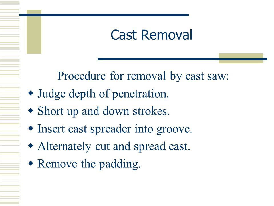 Cast Removal Procedure for removal by cast saw:  Judge depth of penetration.  Short up and down strokes.  Insert cast spreader into groove.  Alter