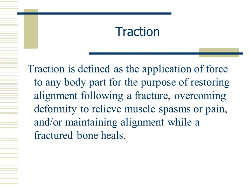 Traction is defined as the application of force to any body part for the purpose of restoring alignment following a fracture, overcoming deformity to