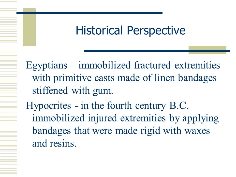 Egyptians – immobilized fractured extremities with primitive casts made of linen bandages stiffened with gum. Hypocrites - in the fourth century B.C,