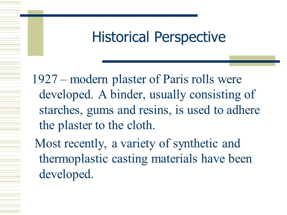 Historical Perspective 1927 – modern plaster of Paris rolls were developed. A binder, usually consisting of starches, gums and resins, is used to adhe
