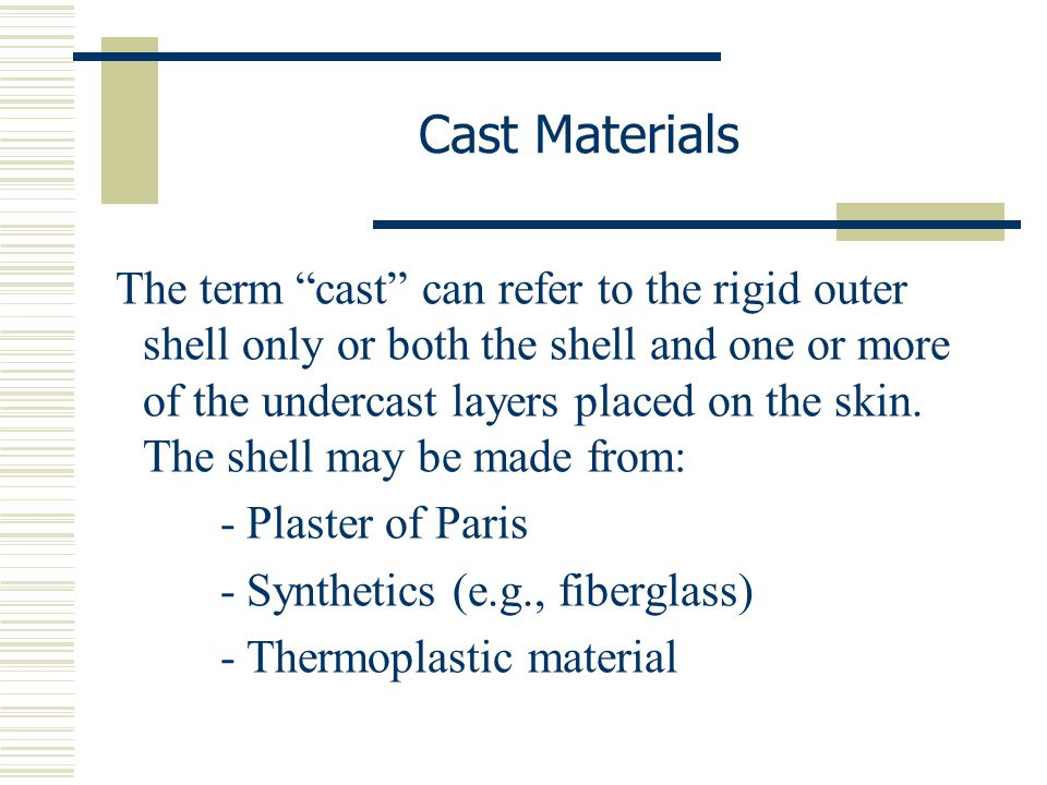 """The term """"cast"""" can refer to the rigid outer shell only or both the shell and one or more of the undercast layers placed on the skin. The shell may be"""