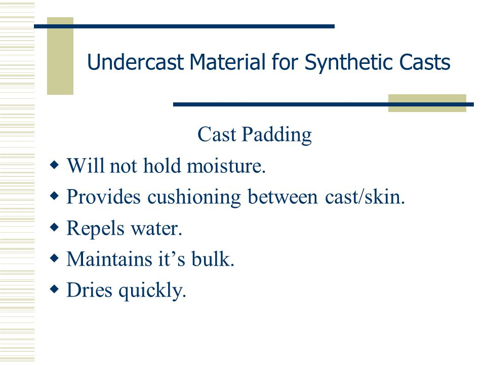 Undercast Material for Synthetic Casts Cast Padding  Will not hold moisture.  Provides cushioning between cast/skin.  Repels water.  Maintains it'