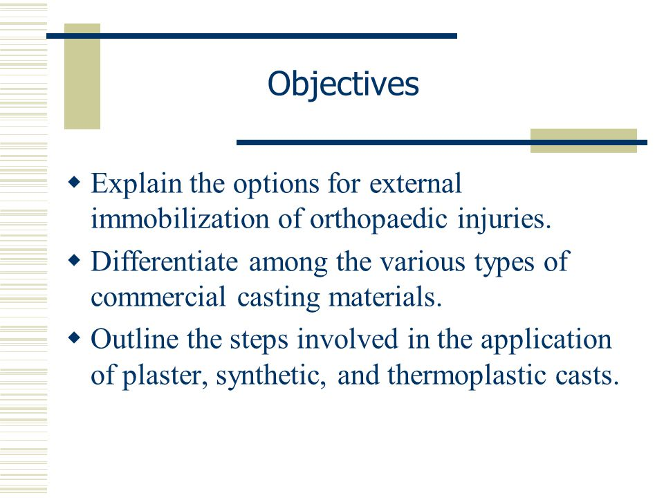 Objectives  Explain the options for external immobilization of orthopaedic injuries.  Differentiate among the various types of commercial casting ma