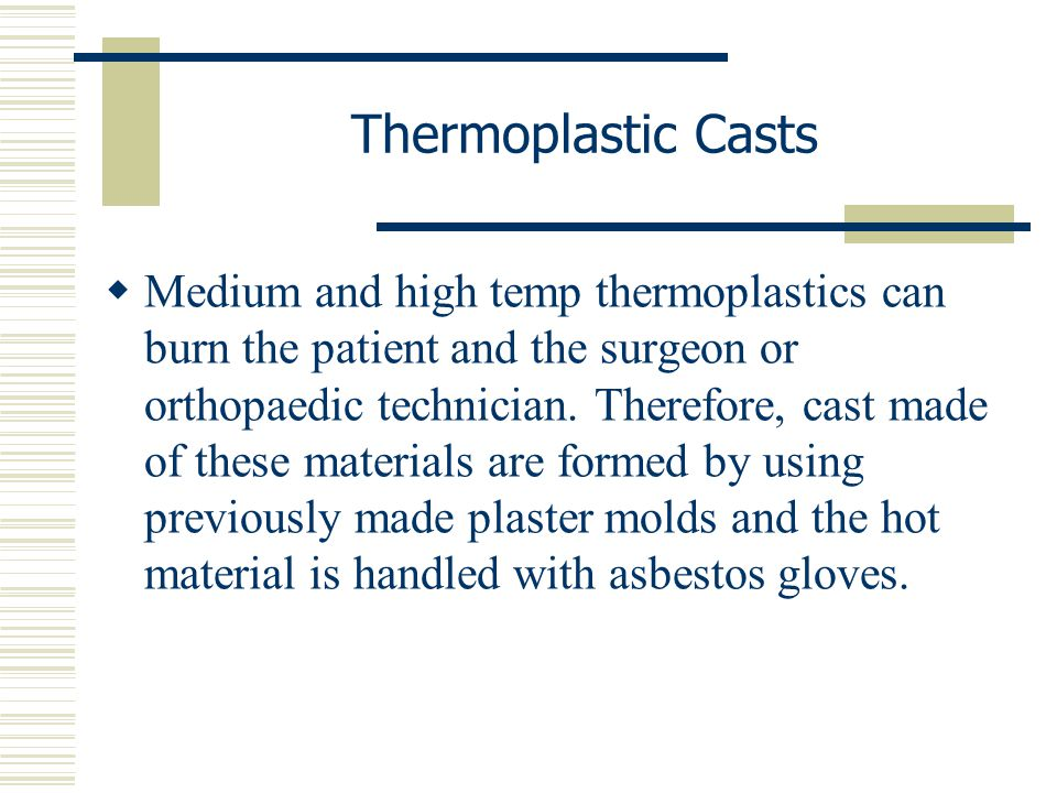 Thermoplastic Casts  Medium and high temp thermoplastics can burn the patient and the surgeon or orthopaedic technician. Therefore, cast made of thes