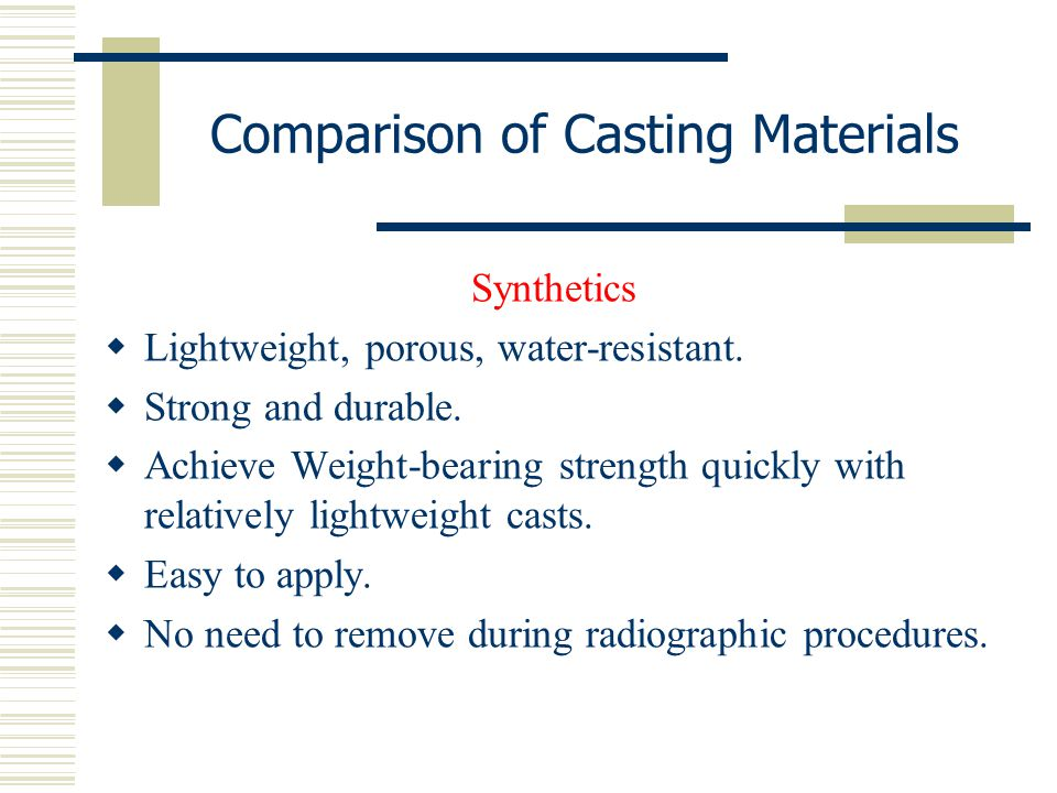 Comparison of Casting Materials Synthetics  Lightweight, porous, water-resistant.  Strong and durable.  Achieve Weight-bearing strength quickly wit