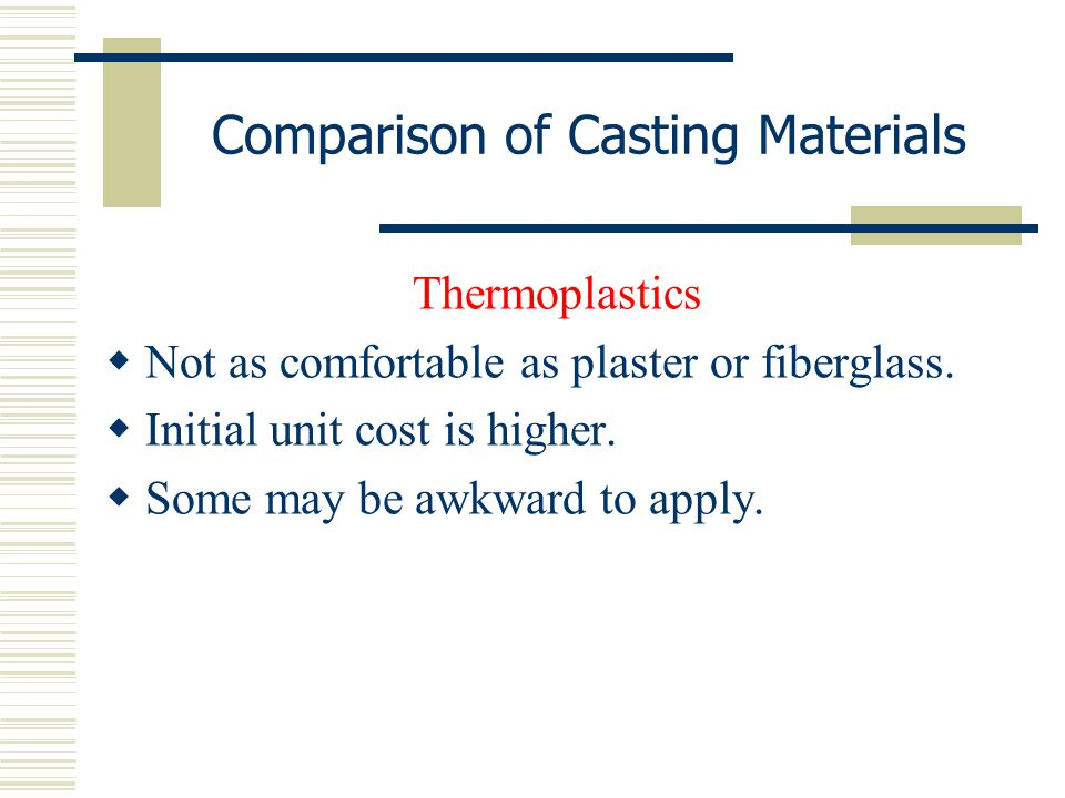 Comparison of Casting Materials Thermoplastics  Not as comfortable as plaster or fiberglass.  Initial unit cost is higher.  Some may be awkward to
